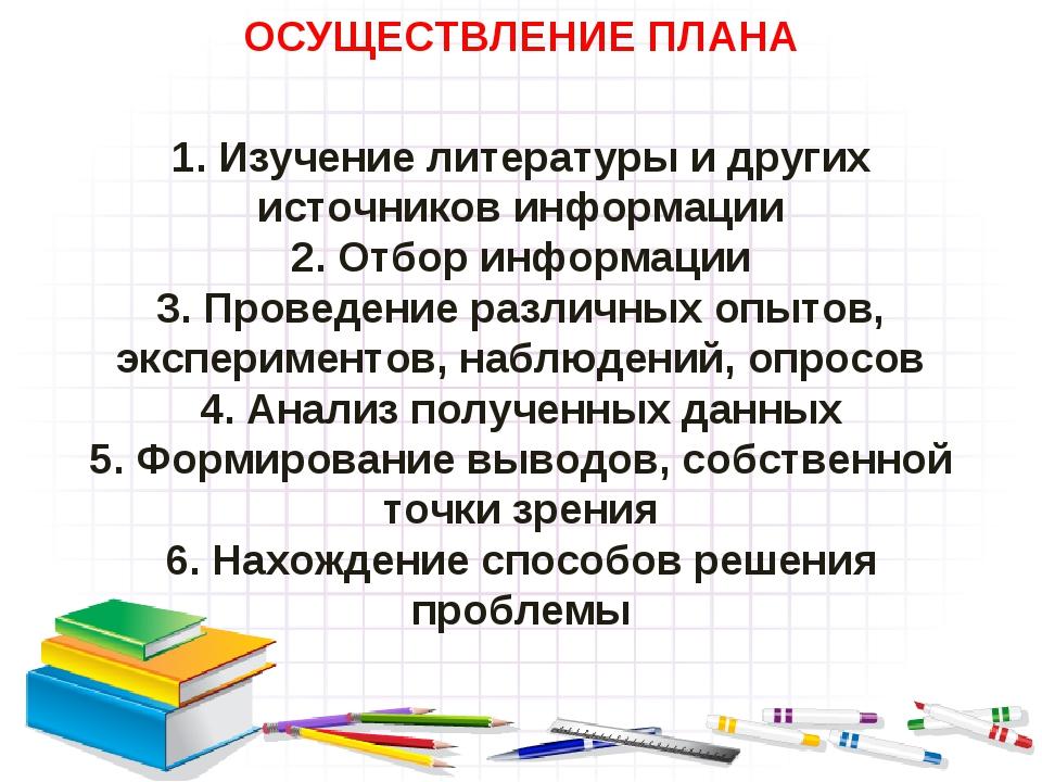 ОСУЩЕСТВЛЕНИЕ ПЛАНА 1. Изучение литературы и других источников информации 2....