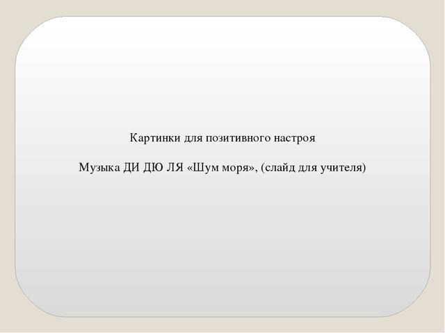 Картинки для позитивного настроя Музыка ДИ ДЮ ЛЯ «Шум моря», (слайд для учит...