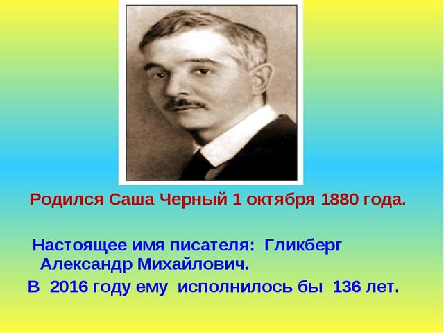 Родился Саша Черный 1 октября 1880 года. Настоящее имя писателя: Гликберг Ал...