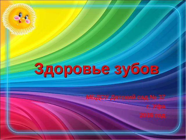 Здоровье зубов МБДОУ Детский сад № 37 г. Уфа 2016 год
