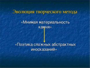 Эволюция творческого метода «Мнимая материальность камня» «Поэтика сложных аб