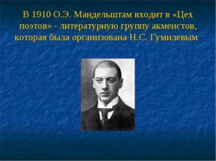 В 1910 О.Э. Мандельштам входит в «Цех поэтов» - литературную группу акмеистов