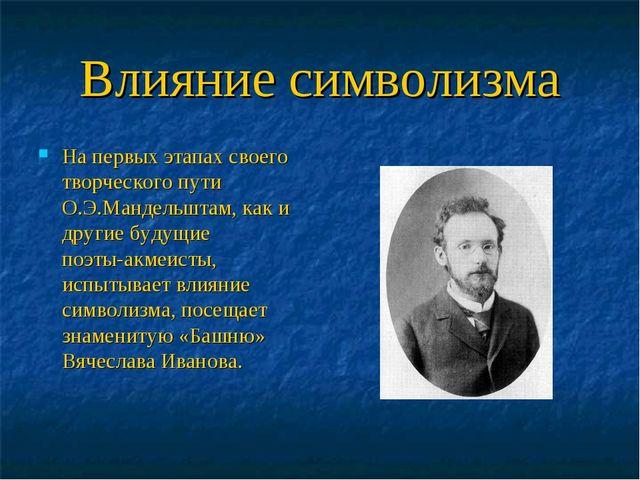 Влияние символизма На первых этапах своего творческого пути О.Э.Мандельштам,...