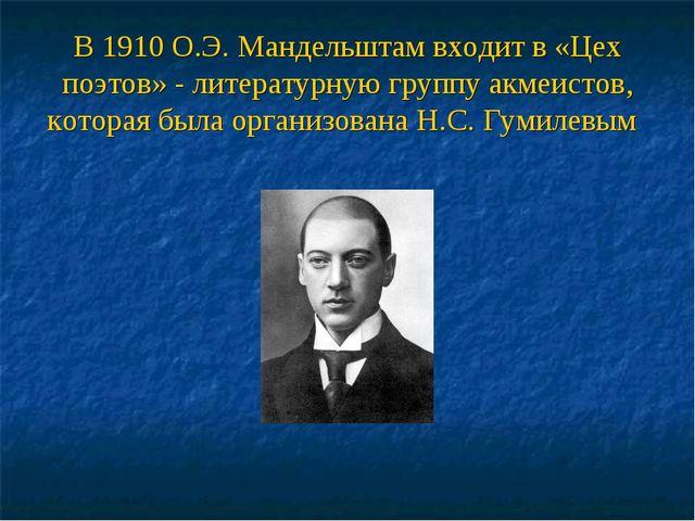 В 1910 О.Э. Мандельштам входит в «Цех поэтов» - литературную группу акмеистов...