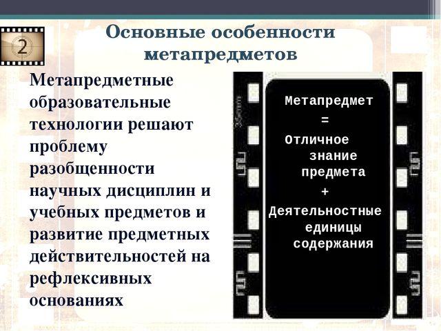 Основные особенности метапредметов Метапредметные образовательные технологии...