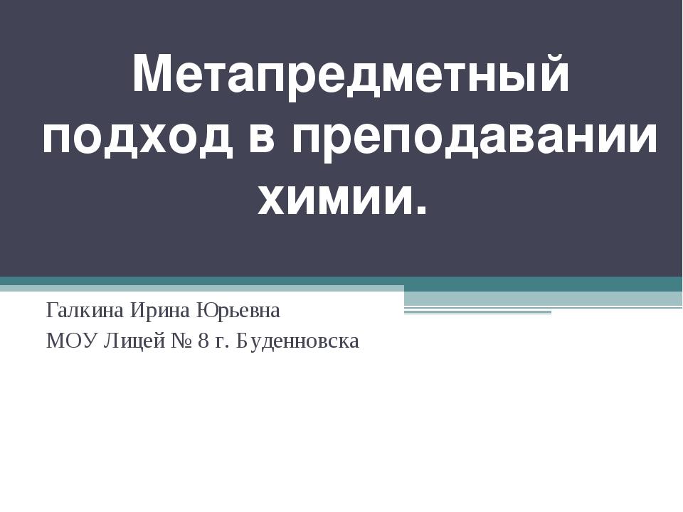 Метапредметный подход в преподавании химии. Галкина Ирина Юрьевна МОУ Лицей №...