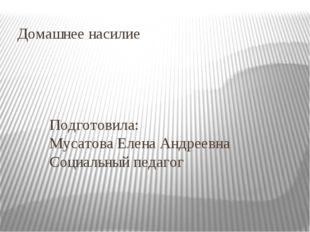 Домашнее насилие Подготовила: Мусатова Елена Андреевна Социальный педагог Сан