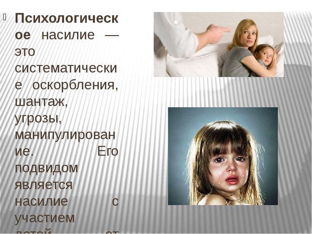 Психологическое насилие — это систематические оскорбления, шантаж, угрозы, ма...