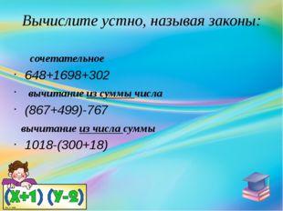 Вычислите устно, называя законы: сочетательное 648+1698+302 вычитание из сумм