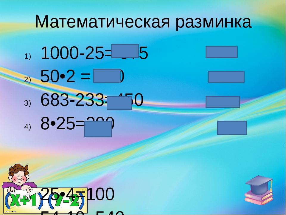 Математическая разминка 1000-25= 975 50•2 = 100 683-233=450 8•25=200 25•4=100...