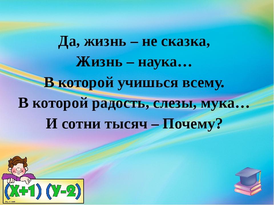 Да, жизнь – не сказка, Жизнь – наука… В которой учишься всему. В которой радо...