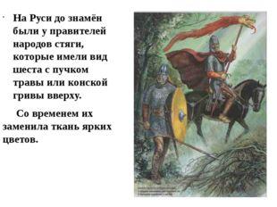 На Руси до знамён были у правителей народов стяги, которые имели вид шеста с