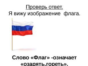 Проверь ответ. Я вижу изображение флага. Слово «Флаг» -означает «озарять,горе