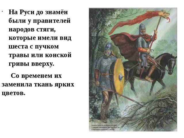На Руси до знамён были у правителей народов стяги, которые имели вид шеста с...