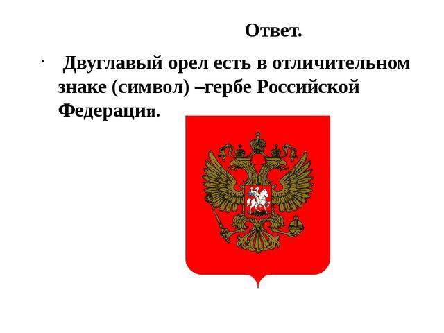 Ответ. Двуглавый орел есть в отличительном знаке (символ) –гербе Российской...
