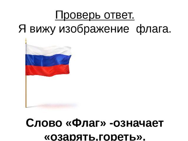 Проверь ответ. Я вижу изображение флага. Слово «Флаг» -означает «озарять,горе...