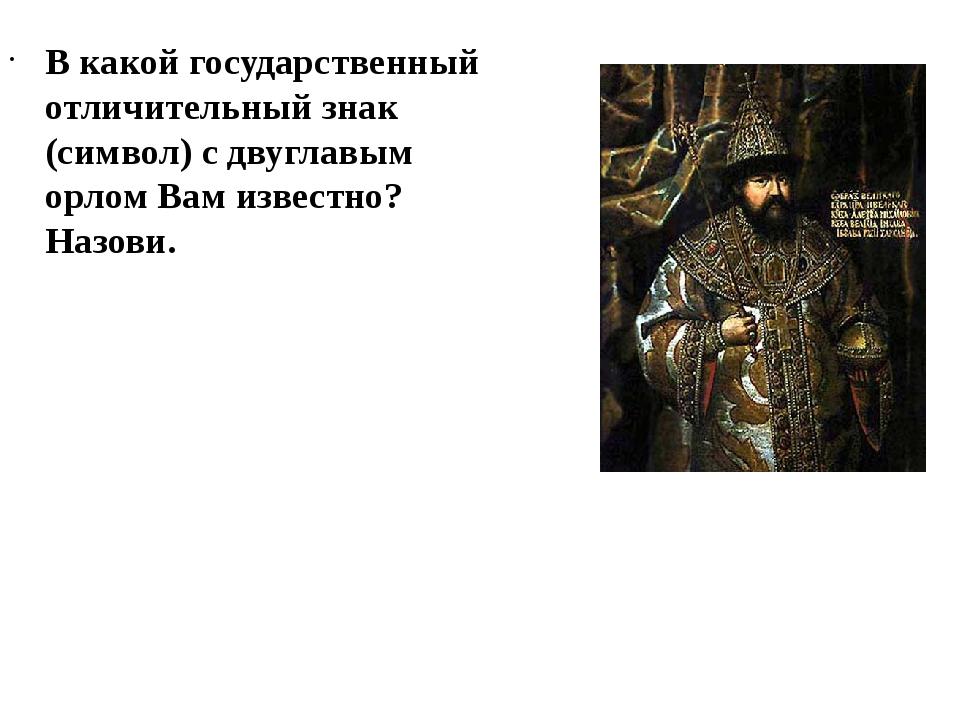 В какой государственный отличительный знак (символ) с двуглавым орлом Вам изв...