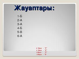 """Жауаптары: 1-Б 2-А 3-А 4-Б 5-В 6-А 6 балл - """"5"""" 4 балл - """"4"""" 3 балл - """"3"""" 2"""