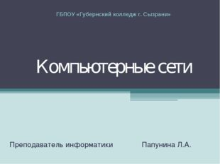 Компьютерные сети Преподаватель информатики Папунина Л.А. ГБПОУ «Губернский к