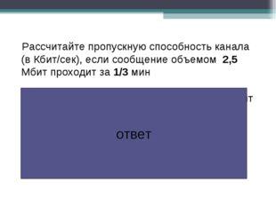 Рассчитайте пропускную способность канала (в Кбит/сек), если сообщение объемо