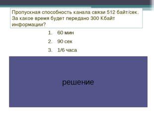 60 мин 90 сек 1/6 часа Пропускная способность канала связи 512 байт/сек. За к