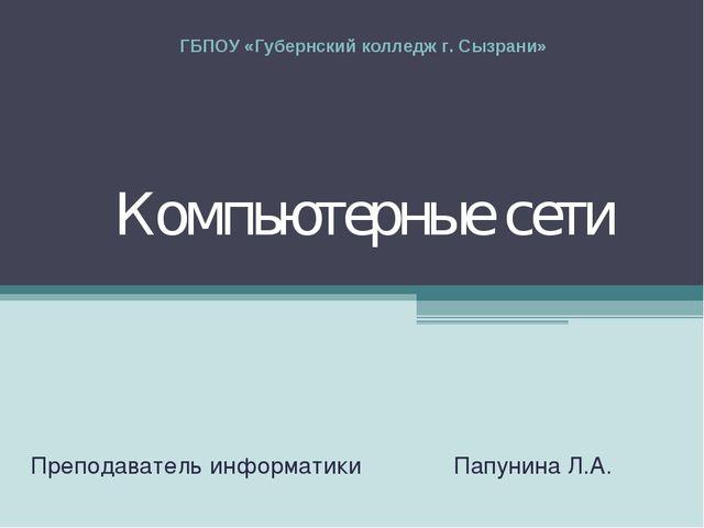 Компьютерные сети Преподаватель информатики Папунина Л.А. ГБПОУ «Губернский к...