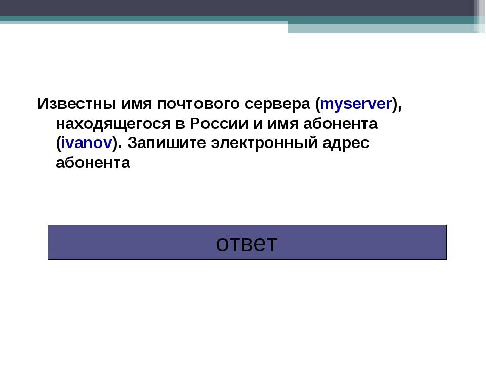 Ответ: ivanov@myserver.ru Известны имя почтового сервера (myserver), находяще...