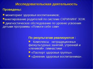 Исследовательская деятельность Проведены: мониторинг здоровья воспитанников;