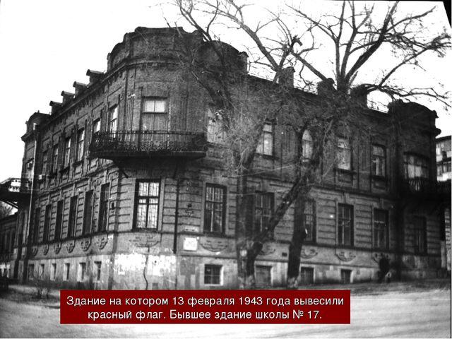 Здание на котором 13 февраля 1943 года вывесили красный флаг. Бывшее здание ш...