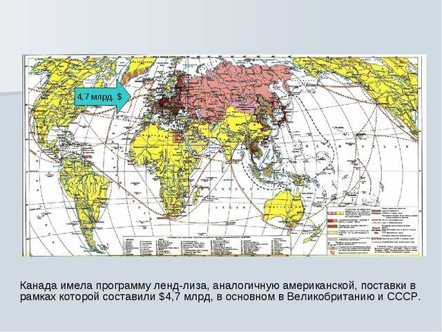 4,7 млрд. $ Канада имела программу ленд-лиза, аналогичную американской, поста...