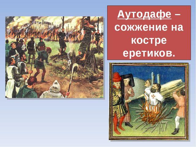 Аутодафе – сожжение на костре еретиков.