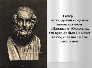 Гомер - легендарный создатель эпических поэм «Илиада» и «Одиссея»., Он вряд л