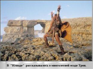 """В """"Илиаде"""" рассказывалось о многолетней осаде Трои."""