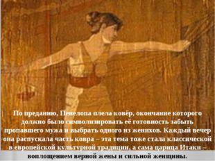 По преданию, Пенелопа плела ковёр, окончание которого должно было символизиро