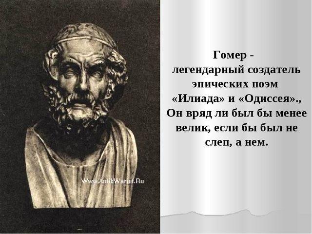 Гомер - легендарный создатель эпических поэм «Илиада» и «Одиссея»., Он вряд л...