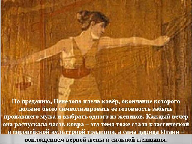 По преданию, Пенелопа плела ковёр, окончание которого должно было символизиро...