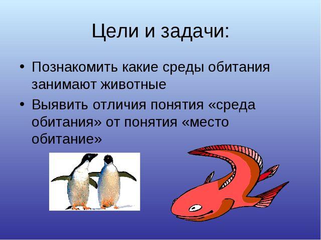 Цели и задачи: Познакомить какие среды обитания занимают животные Выявить отл...