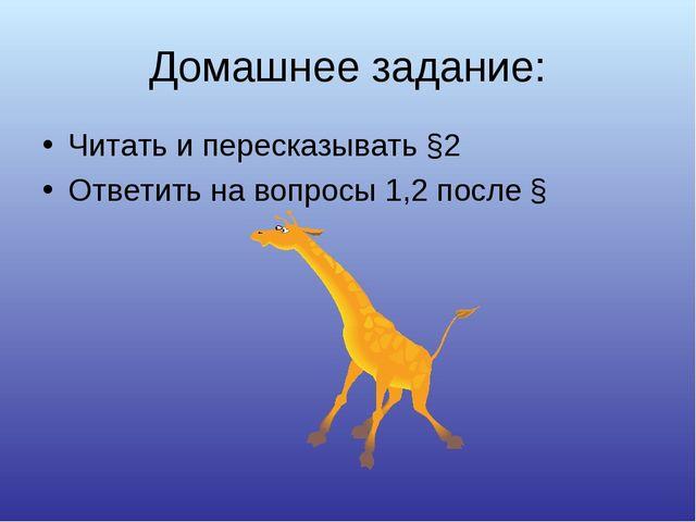 Домашнее задание: Читать и пересказывать §2 Ответить на вопросы 1,2 после §