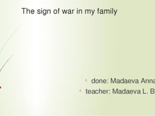 The sign of war in my family done: Madaeva Anna teacher: Madaeva L. B.