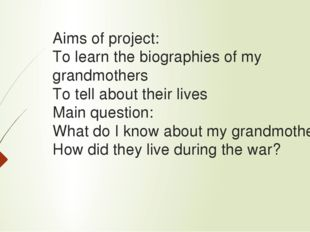 Aims of project: To learn the biographies of my grandmothers To tell about th