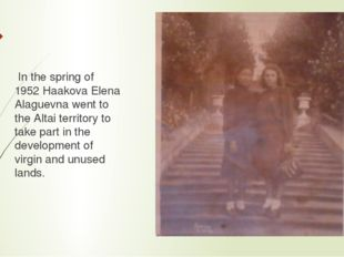 In the spring of 1952 Haakova Elena Alaguevna went to the Altai territory to