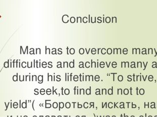Conclusion Man has to overcome many difficulties and achieve many aims during