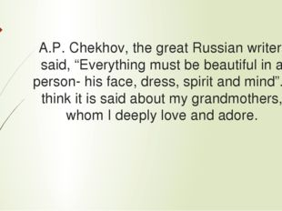 "A.P. Chekhov, the great Russian writer, said, ""Everything must be beautiful i"
