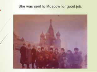 She was sent to Moscow for good job.