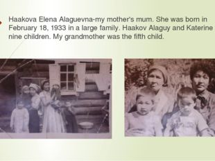 Haakova Elena Alaguevna-my mother's mum. She was born in February 18, 1933 in