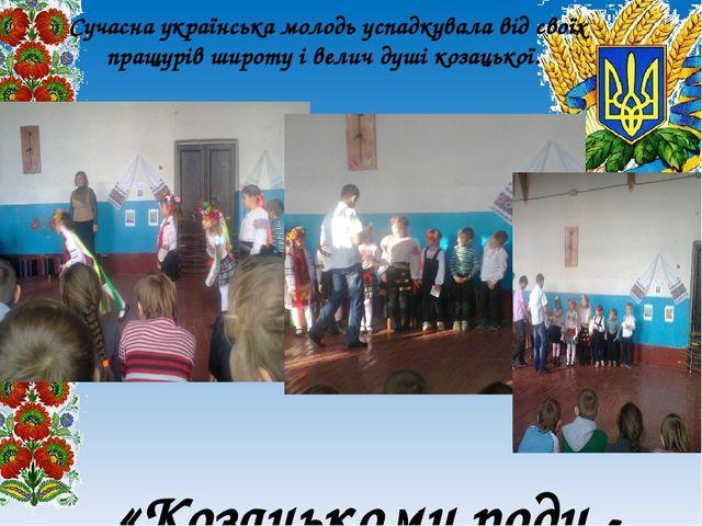 Сучасна українська молодь успадкувала від своїх пращурів широту і велич душі...