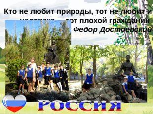 Кто не любит природы, тот не любит и человека, – тот плохой гражданин Федор
