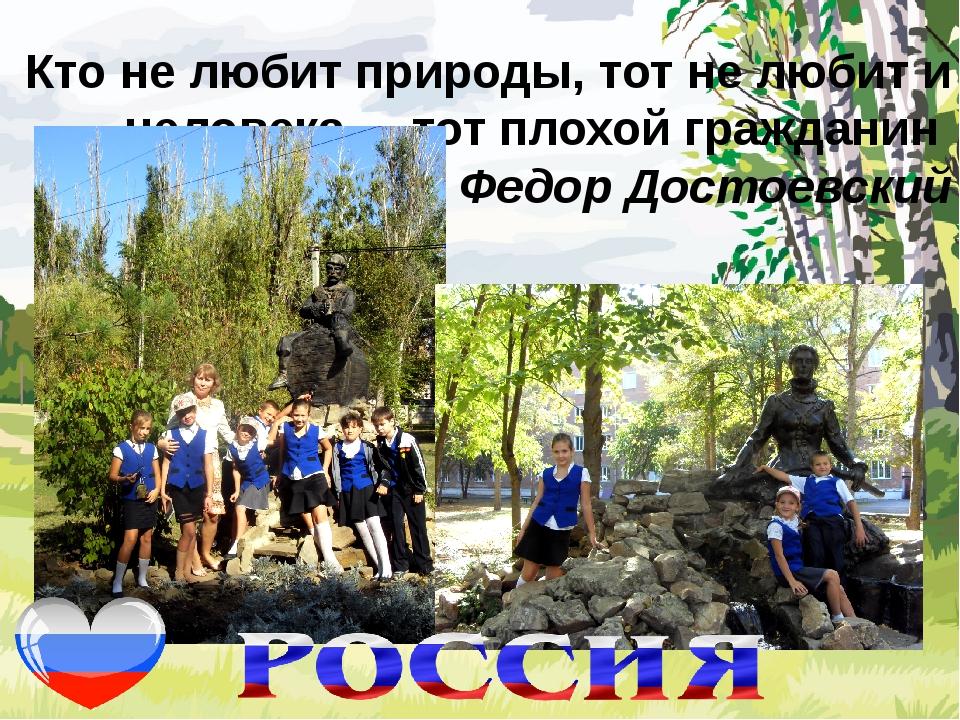 Кто не любит природы, тот не любит и человека, – тот плохой гражданин Федор...