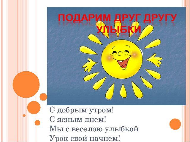 С добрым утром! С ясным днем! Мы с веселою улыбкой Урок свой начнем!