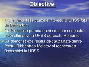 Obiective: Să argumenteze cauzele interesului URSS față de Basarabia; Să for